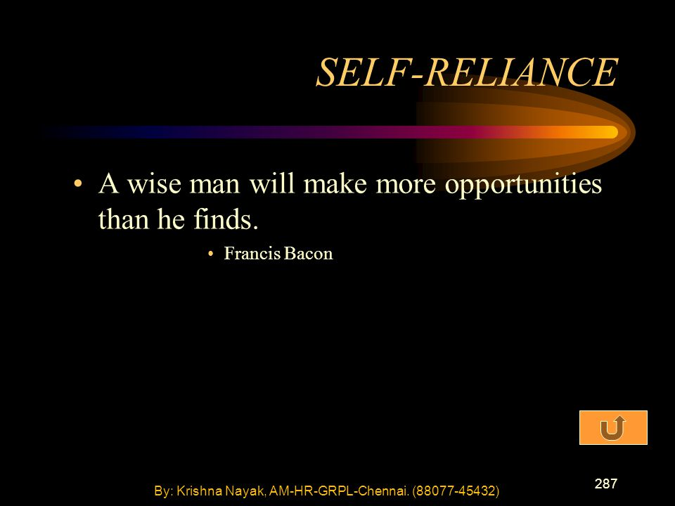 287 A wise man will make more opportunities than he finds. Francis Bacon SELF-RELIANCE By: Krishna Nayak, AM-HR-GRPL-Chennai. (88077-45432)