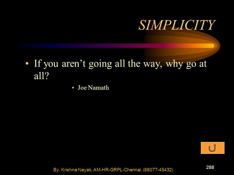 288 If you aren't going all the way, why go at all? Joe Namath SIMPLICITY By: Krishna Nayak, AM-HR-GRPL-Chennai. (88077-45432)