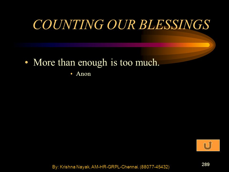 289 More than enough is too much. Anon COUNTING OUR BLESSINGS By: Krishna Nayak, AM-HR-GRPL-Chennai. (88077-45432)