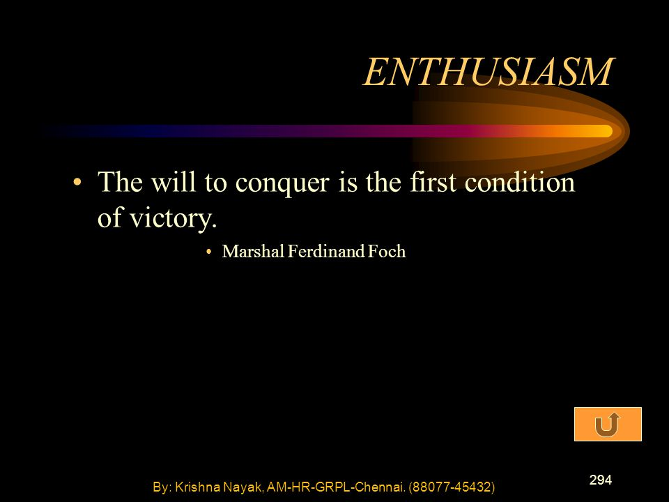 294 The will to conquer is the first condition of victory. Marshal Ferdinand Foch ENTHUSIASM By: Krishna Nayak, AM-HR-GRPL-Chennai. (88077-45432)