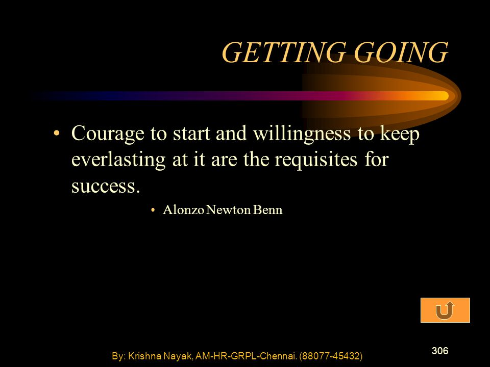 306 Courage to start and willingness to keep everlasting at it are the requisites for success. Alonzo Newton Benn GETTING GOING By: Krishna Nayak, AM-