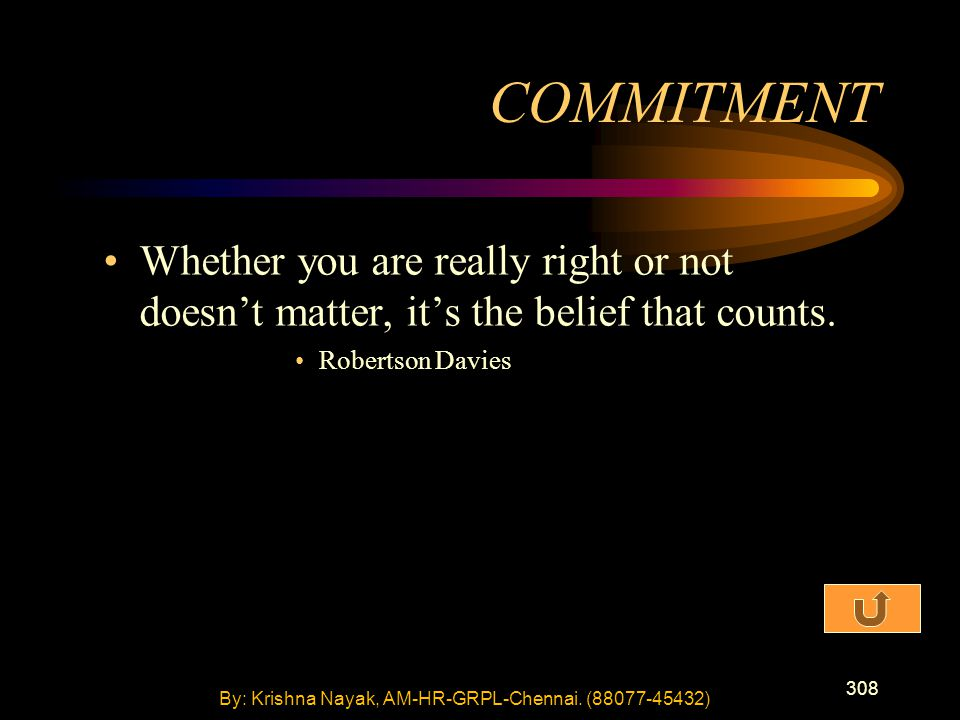 308 Whether you are really right or not doesn't matter, it's the belief that counts. Robertson Davies COMMITMENT By: Krishna Nayak, AM-HR-GRPL-Chennai
