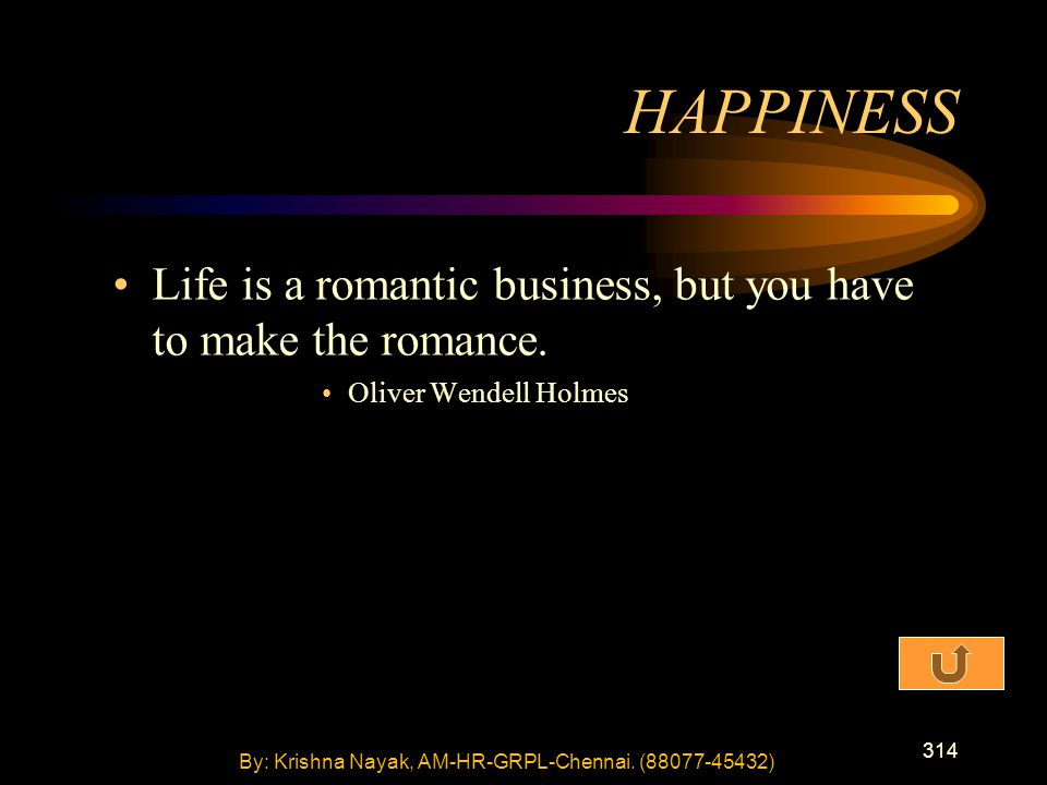 314 Life is a romantic business, but you have to make the romance. Oliver Wendell Holmes HAPPINESS By: Krishna Nayak, AM-HR-GRPL-Chennai. (88077-45432
