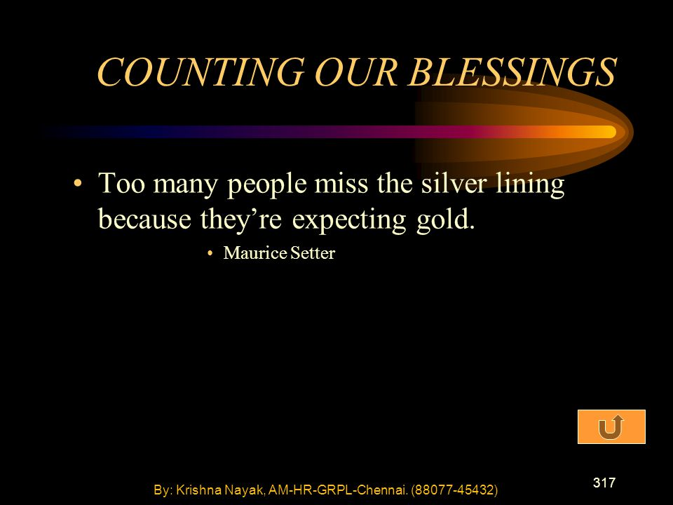 317 Too many people miss the silver lining because they're expecting gold. Maurice Setter COUNTING OUR BLESSINGS By: Krishna Nayak, AM-HR-GRPL-Chennai