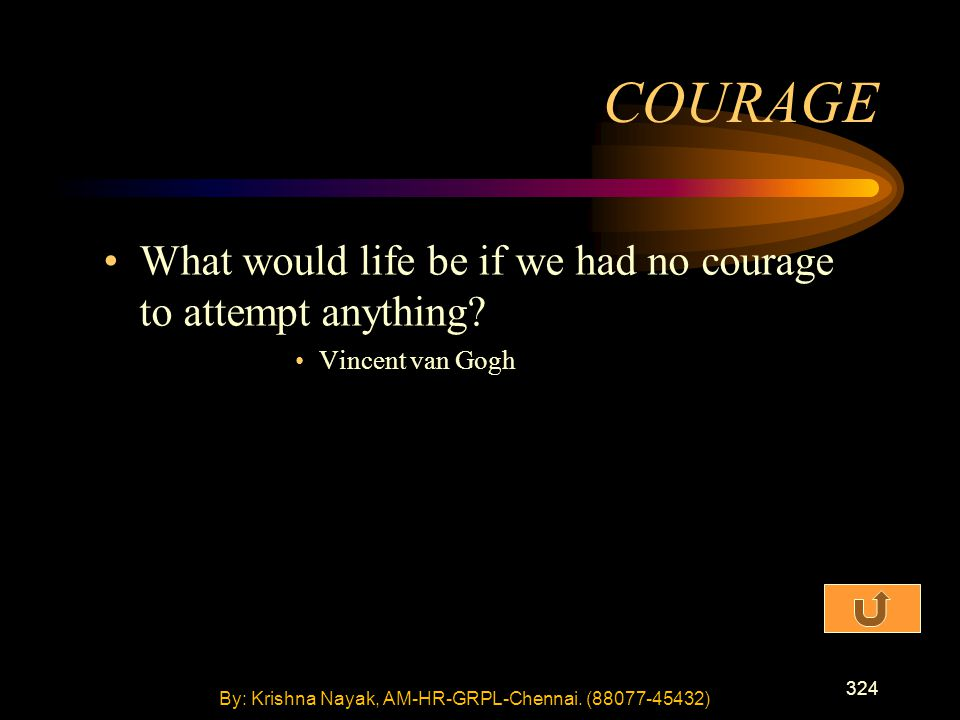324 What would life be if we had no courage to attempt anything? Vincent van Gogh COURAGE By: Krishna Nayak, AM-HR-GRPL-Chennai. (88077-45432)