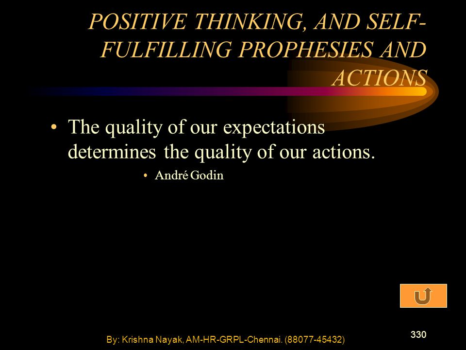 330 The quality of our expectations determines the quality of our actions. André Godin POSITIVE THINKING, AND SELF- FULFILLING PROPHESIES AND ACTIONS