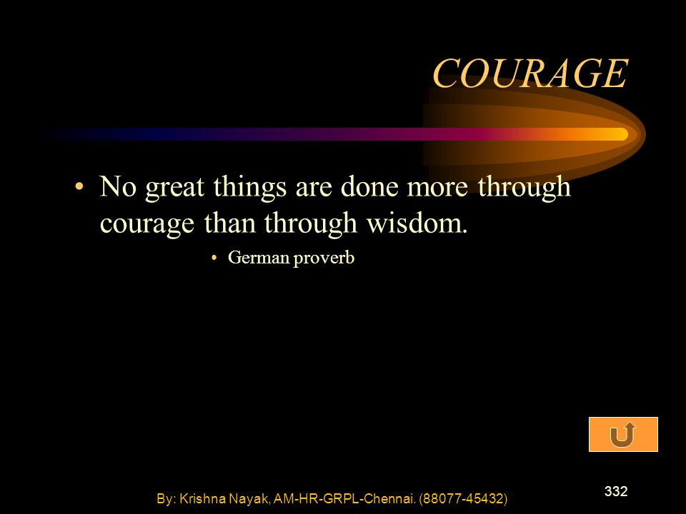 332 No great things are done more through courage than through wisdom. German proverb COURAGE By: Krishna Nayak, AM-HR-GRPL-Chennai. (88077-45432)