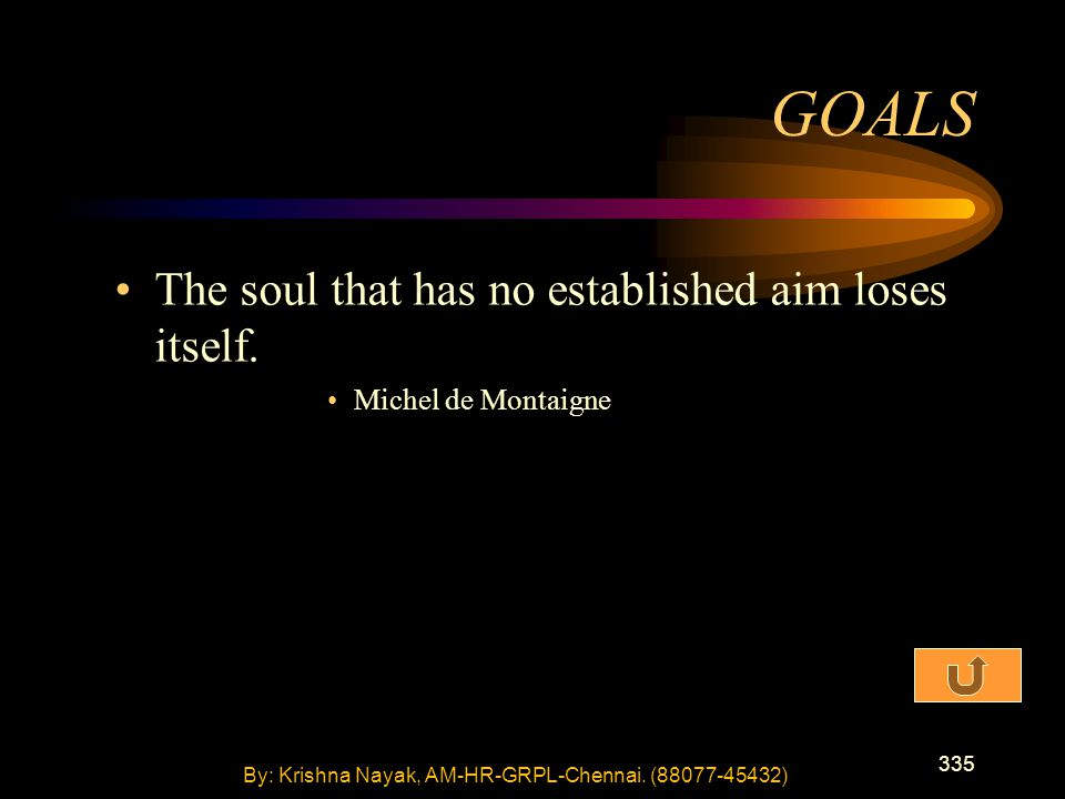 335 The soul that has no established aim loses itself. Michel de Montaigne GOALS By: Krishna Nayak, AM-HR-GRPL-Chennai. (88077-45432)