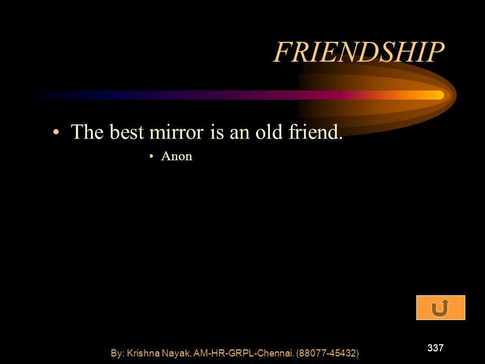 337 The best mirror is an old friend. Anon FRIENDSHIP By: Krishna Nayak, AM-HR-GRPL-Chennai.