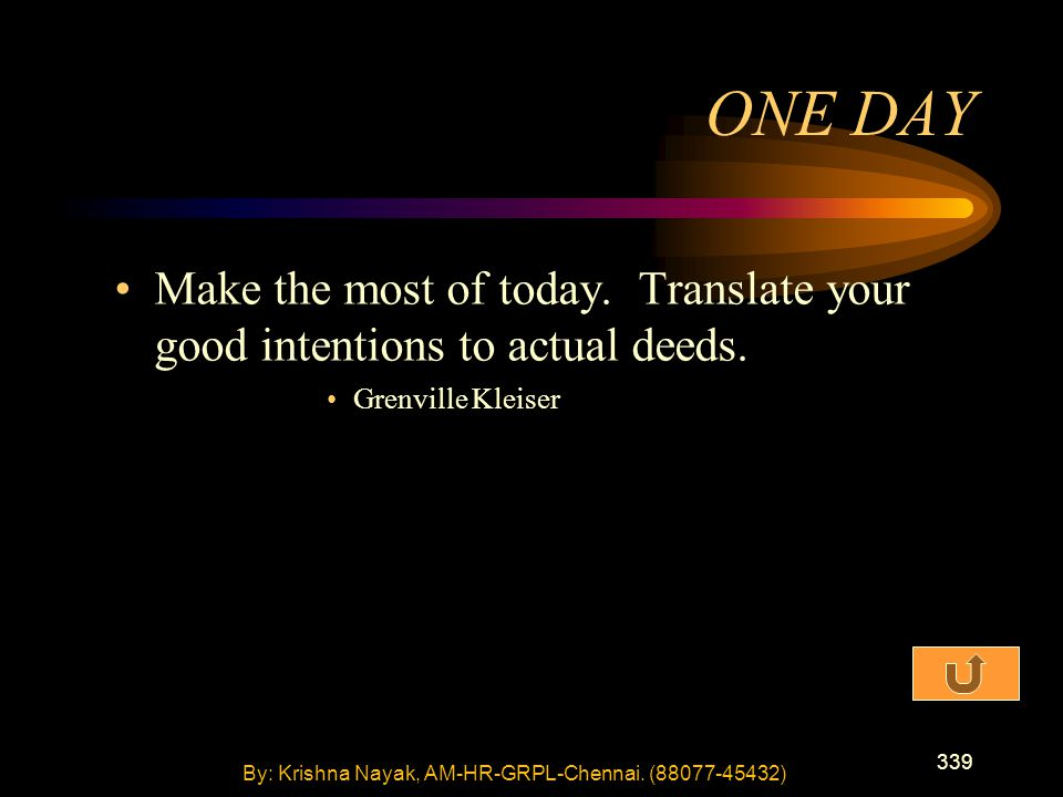 339 Make the most of today. Translate your good intentions to actual deeds. Grenville Kleiser ONE DAY By: Krishna Nayak, AM-HR-GRPL-Chennai. (88077-45