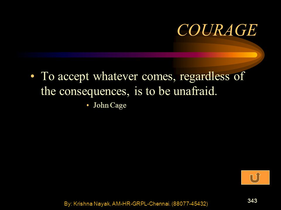 343 To accept whatever comes, regardless of the consequences, is to be unafraid. John Cage COURAGE By: Krishna Nayak, AM-HR-GRPL-Chennai. (88077-45432