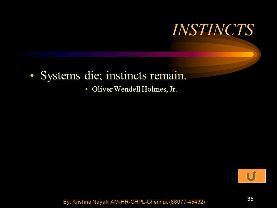 35 Systems die; instincts remain. Oliver Wendell Holmes, Jr.
