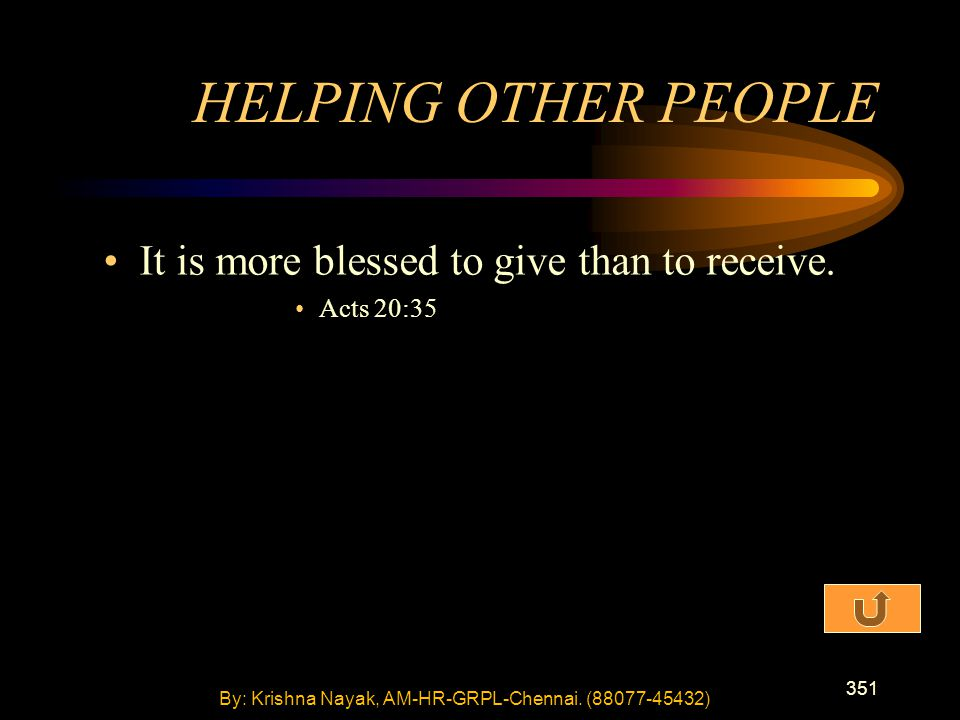 351 It is more blessed to give than to receive. Acts 20:35 HELPING OTHER PEOPLE By: Krishna Nayak, AM-HR-GRPL-Chennai. (88077-45432)