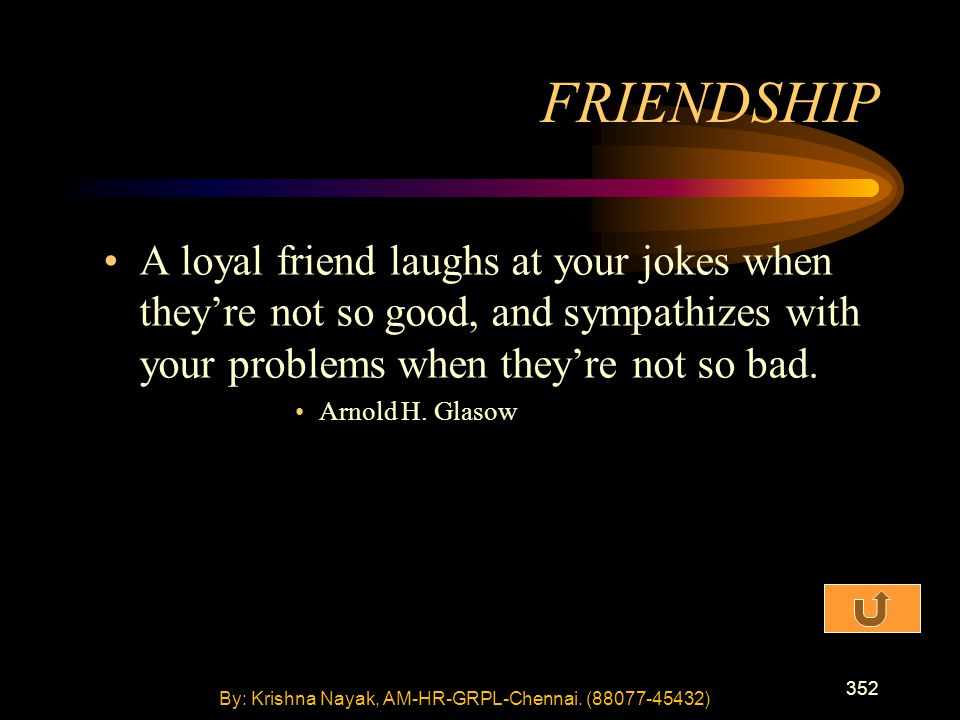 352 A loyal friend laughs at your jokes when they're not so good, and sympathizes with your problems when they're not so bad. Arnold H. Glasow FRIENDS