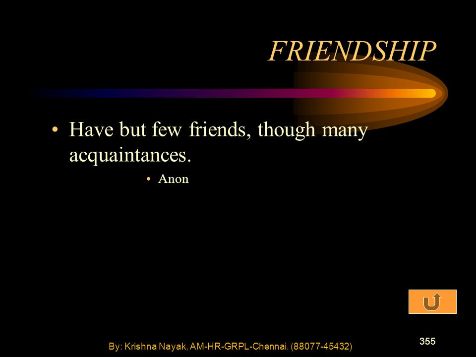 355 Have but few friends, though many acquaintances. Anon FRIENDSHIP By: Krishna Nayak, AM-HR-GRPL-Chennai. (88077-45432)