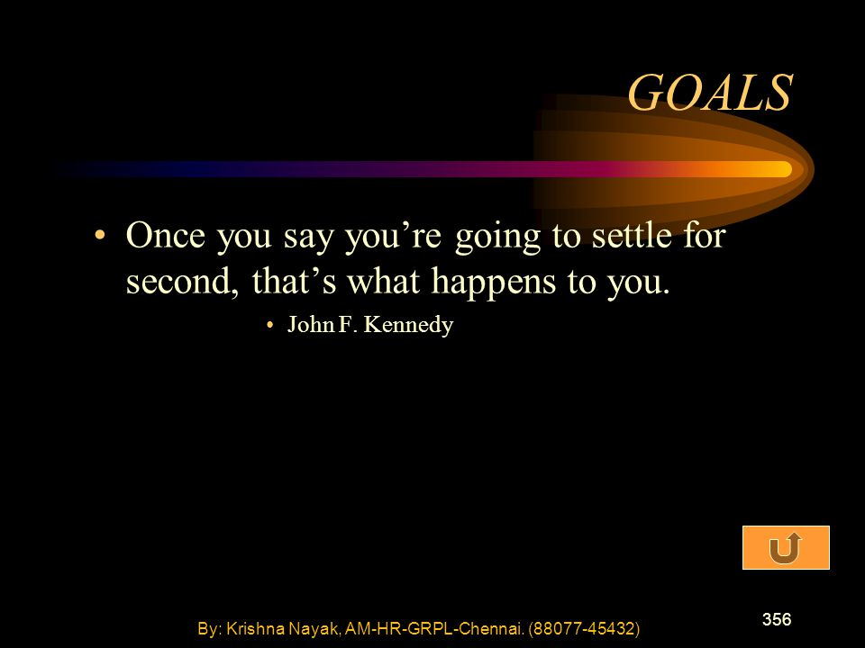 356 Once you say you're going to settle for second, that's what happens to you. John F. Kennedy GOALS By: Krishna Nayak, AM-HR-GRPL-Chennai. (88077-45