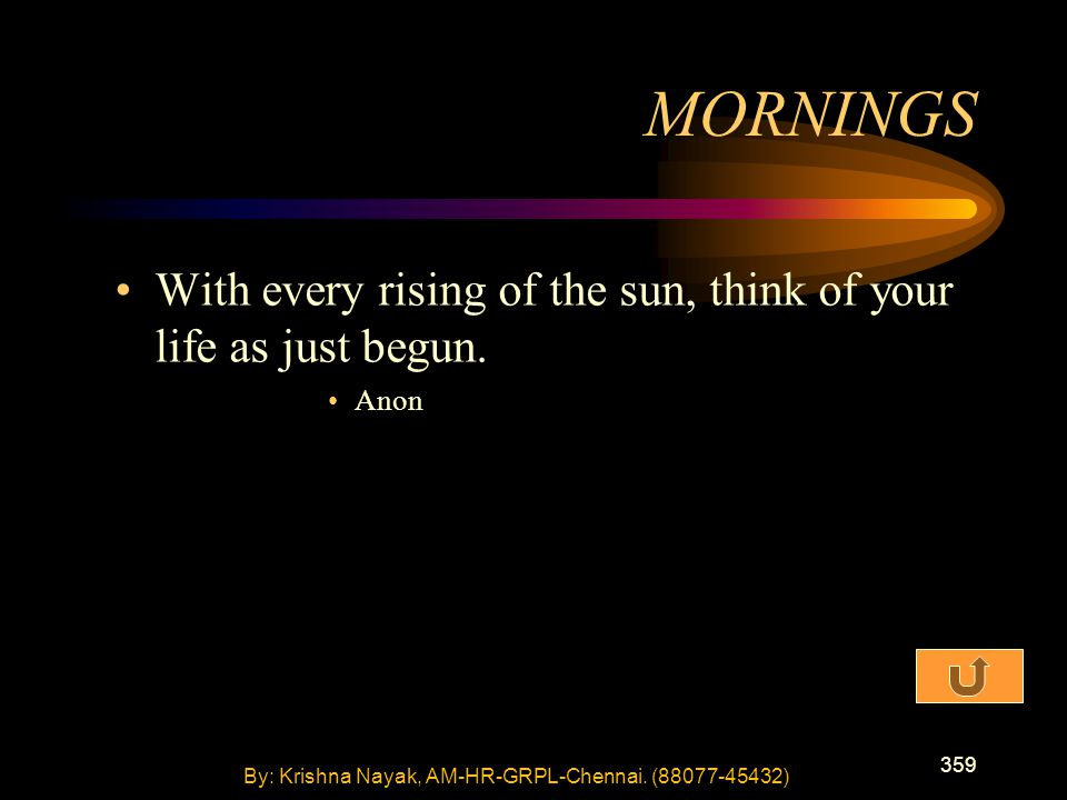 359 With every rising of the sun, think of your life as just begun. Anon MORNINGS By: Krishna Nayak, AM-HR-GRPL-Chennai. (88077-45432)