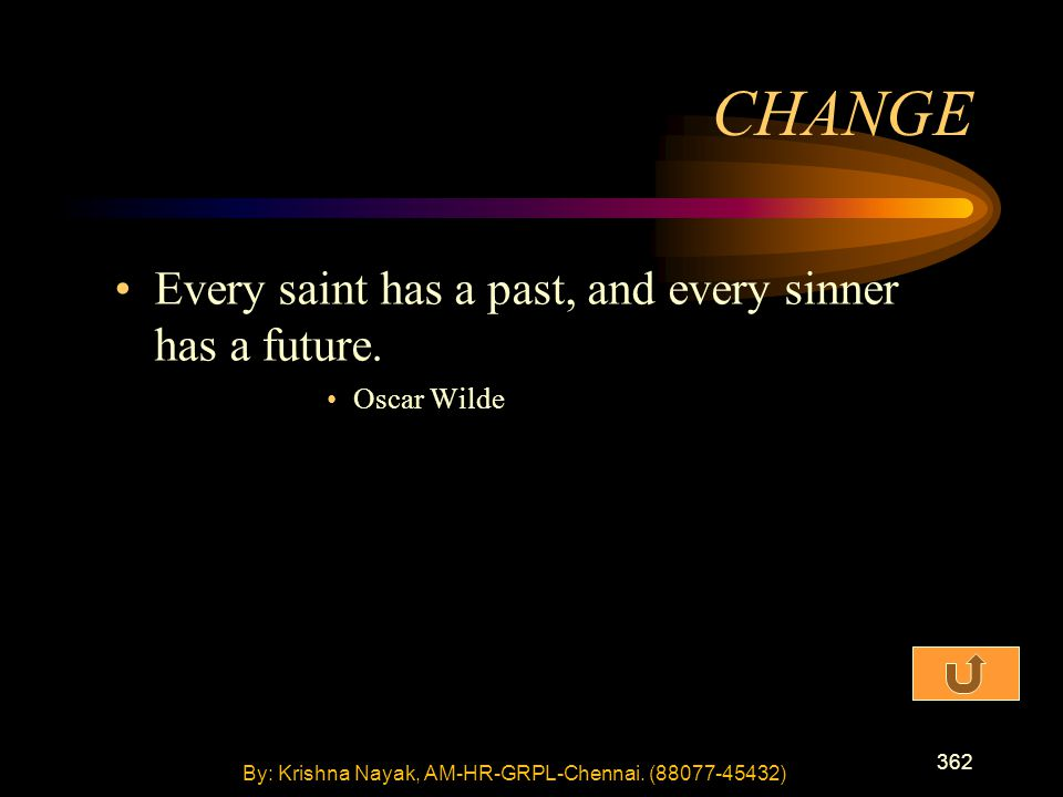 362 Every saint has a past, and every sinner has a future. Oscar Wilde CHANGE By: Krishna Nayak, AM-HR-GRPL-Chennai. (88077-45432)