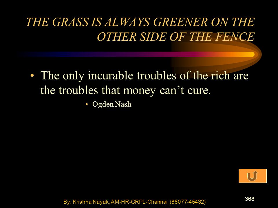368 The only incurable troubles of the rich are the troubles that money can't cure. Ogden Nash THE GRASS IS ALWAYS GREENER ON THE OTHER SIDE OF THE FE