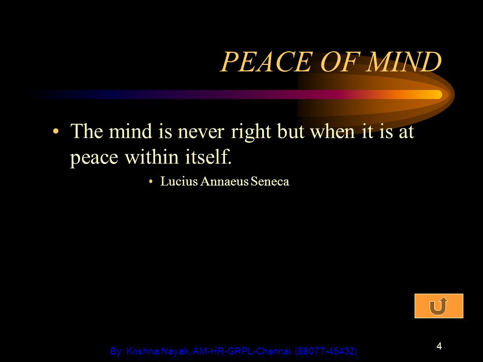 4 PEACE OF MIND The mind is never right but when it is at peace within itself. Lucius Annaeus Seneca By: Krishna Nayak, AM-HR-GRPL-Chennai. (88077-454