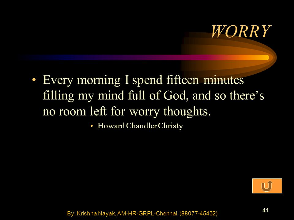41 Every morning I spend fifteen minutes filling my mind full of God, and so there's no room left for worry thoughts. Howard Chandler Christy WORRY By
