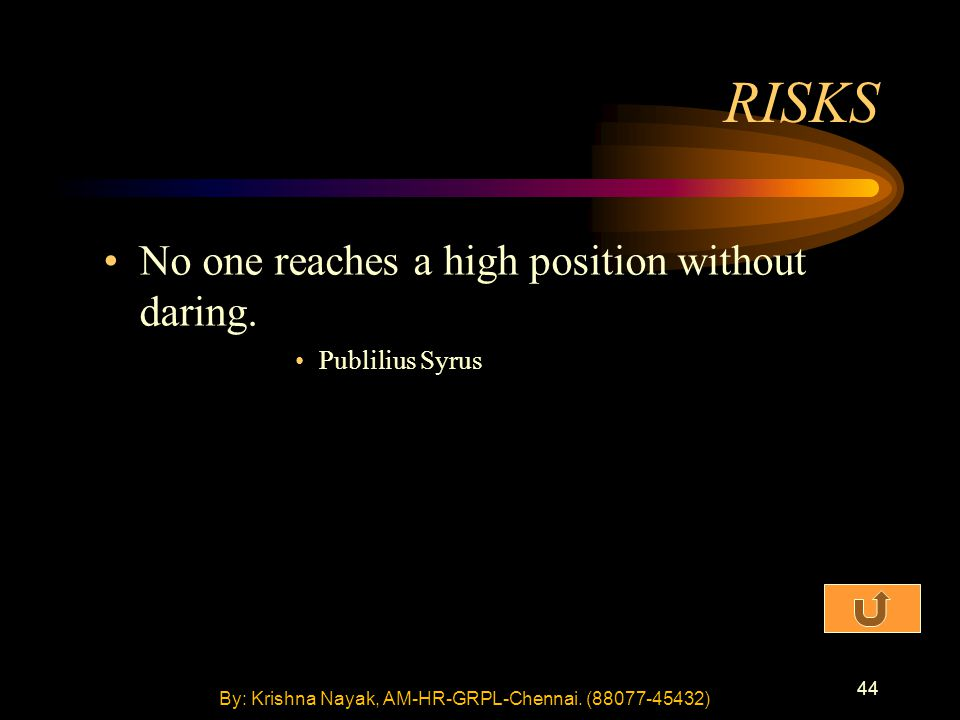 44 No one reaches a high position without daring. Publilius Syrus RISKS By: Krishna Nayak, AM-HR-GRPL-Chennai. (88077-45432)