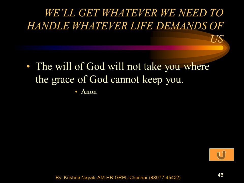 46 The will of God will not take you where the grace of God cannot keep you. Anon WE'LL GET WHATEVER WE NEED TO HANDLE WHATEVER LIFE DEMANDS OF US By: