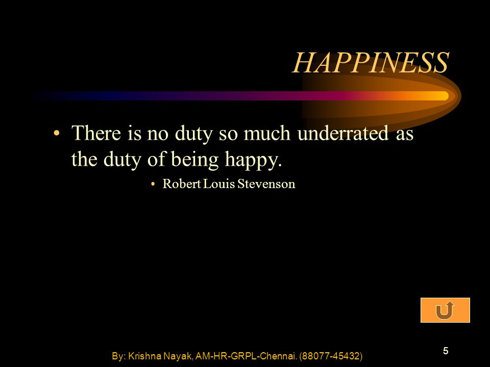 5 HAPPINESS There is no duty so much underrated as the duty of being happy. Robert Louis Stevenson By: Krishna Nayak, AM-HR-GRPL-Chennai. (88077-45432