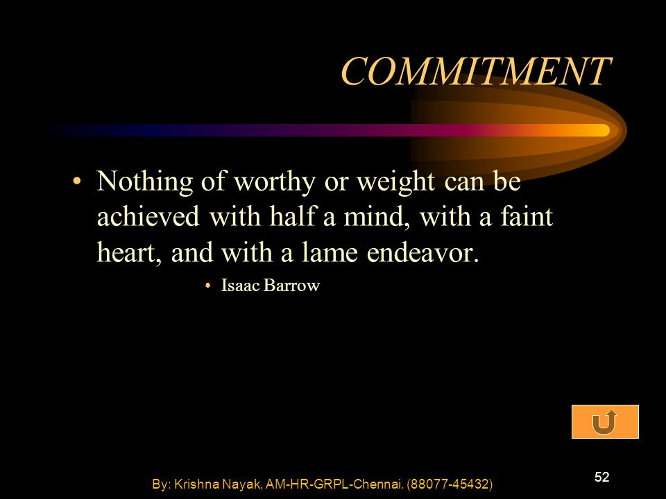 52 Nothing of worthy or weight can be achieved with half a mind, with a faint heart, and with a lame endeavor. Isaac Barrow COMMITMENT By: Krishna Nay