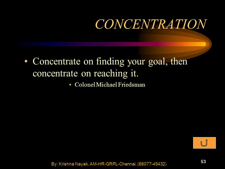 53 Concentrate on finding your goal, then concentrate on reaching it. Colonel Michael Friedsman CONCENTRATION By: Krishna Nayak, AM-HR-GRPL-Chennai. (