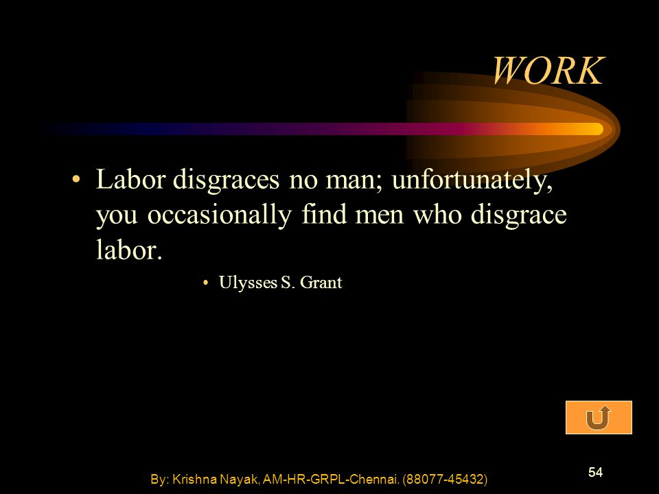 54 Labor disgraces no man; unfortunately, you occasionally find men who disgrace labor. Ulysses S. Grant WORK By: Krishna Nayak, AM-HR-GRPL-Chennai. (