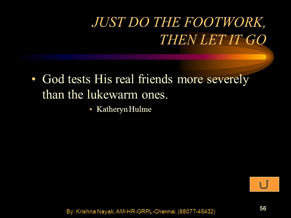 56 God tests His real friends more severely than the lukewarm ones. Katheryn Hulme JUST DO THE FOOTWORK, THEN LET IT GO By: Krishna Nayak, AM-HR-GRPL-