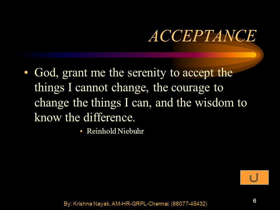 6 ACCEPTANCE God, grant me the serenity to accept the things I cannot change, the courage to change the things I can, and the wisdom to know the difference.
