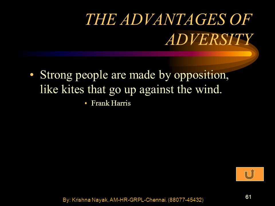 61 Strong people are made by opposition, like kites that go up against the wind. Frank Harris THE ADVANTAGES OF ADVERSITY By: Krishna Nayak, AM-HR-GRP
