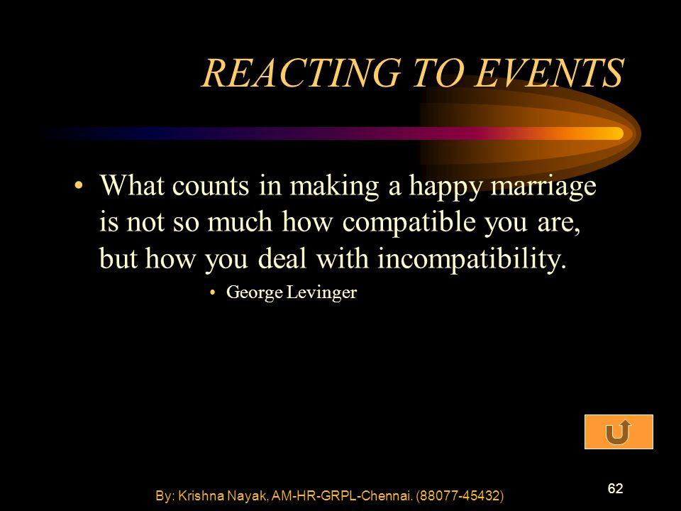 62 What counts in making a happy marriage is not so much how compatible you are, but how you deal with incompatibility.