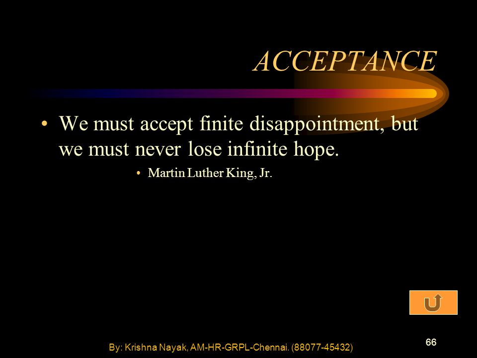 66 ACCEPTANCE We must accept finite disappointment, but we must never lose infinite hope. Martin Luther King, Jr. By: Krishna Nayak, AM-HR-GRPL-Chenna