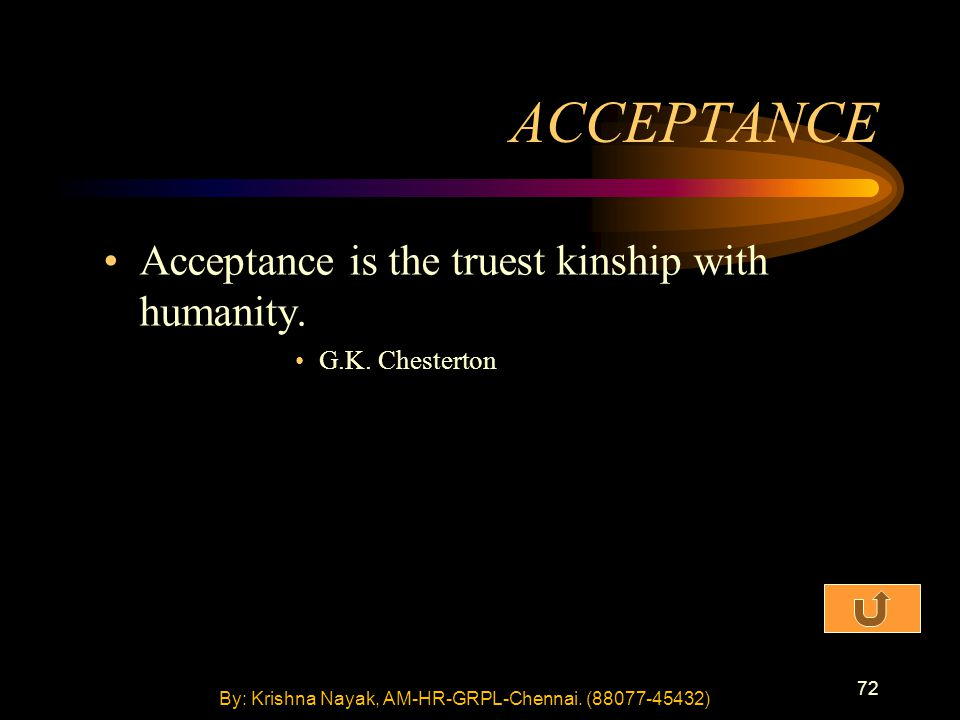 72 ACCEPTANCE Acceptance is the truest kinship with humanity. G.K. Chesterton By: Krishna Nayak, AM-HR-GRPL-Chennai. (88077-45432)