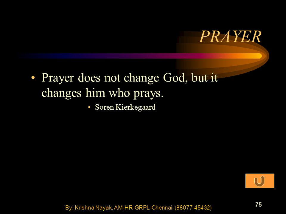 75 PRAYER Prayer does not change God, but it changes him who prays. Soren Kierkegaard By: Krishna Nayak, AM-HR-GRPL-Chennai. (88077-45432)