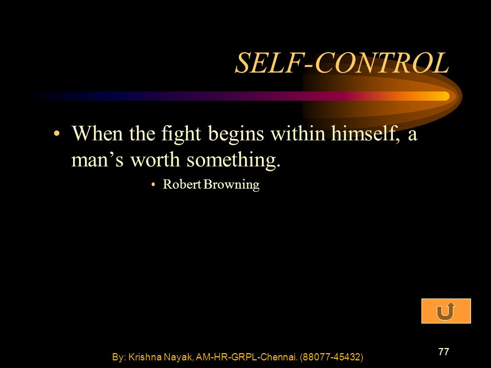 77 SELF-CONTROL When the fight begins within himself, a man's worth something. Robert Browning By: Krishna Nayak, AM-HR-GRPL-Chennai. (88077-45432)