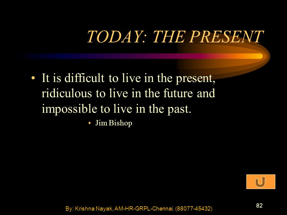 82 TODAY: THE PRESENT It is difficult to live in the present, ridiculous to live in the future and impossible to live in the past.