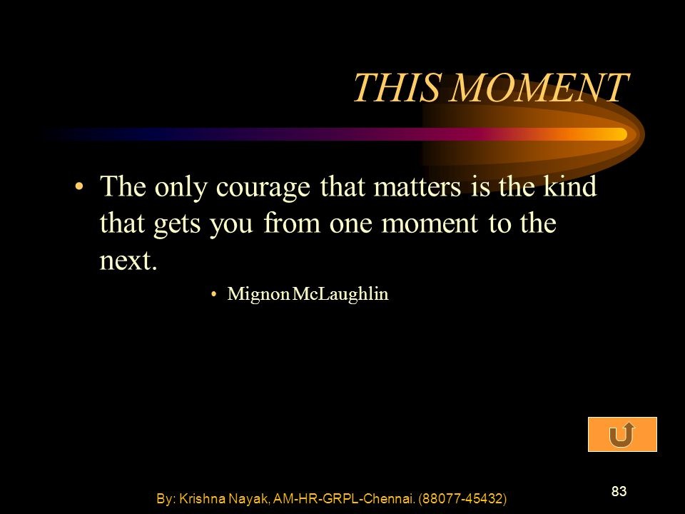 83 THIS MOMENT The only courage that matters is the kind that gets you from one moment to the next.