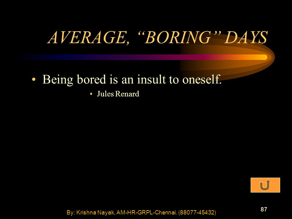 "87 AVERAGE, ""BORING"" DAYS Being bored is an insult to oneself. Jules Renard By: Krishna Nayak, AM-HR-GRPL-Chennai. (88077-45432)"