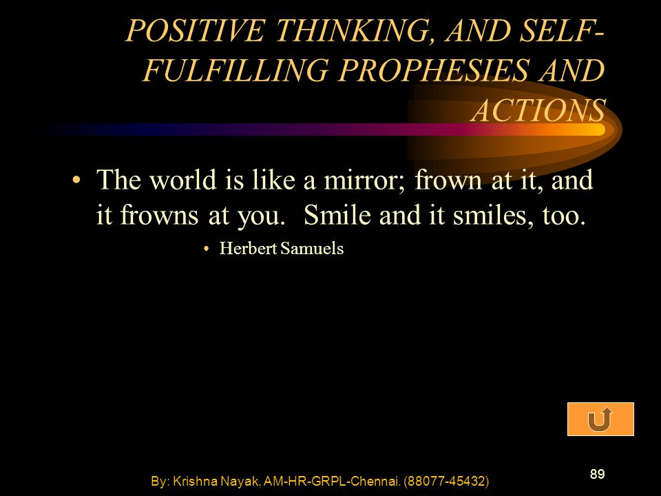 89 The world is like a mirror; frown at it, and it frowns at you. Smile and it smiles, too. Herbert Samuels POSITIVE THINKING, AND SELF- FULFILLING PR