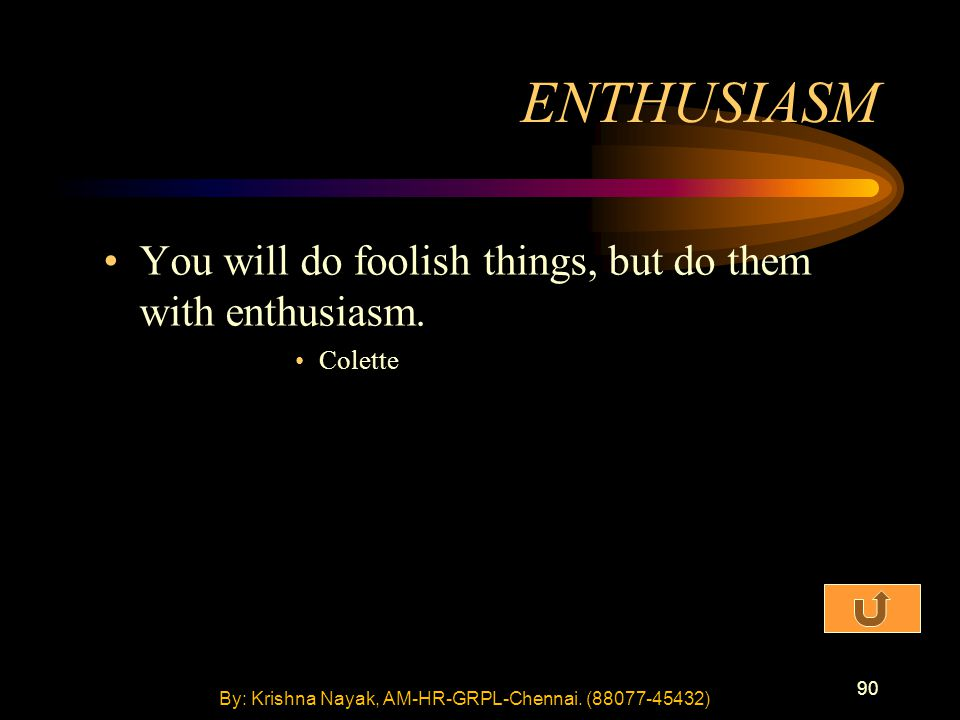 90 You will do foolish things, but do them with enthusiasm. Colette ENTHUSIASM By: Krishna Nayak, AM-HR-GRPL-Chennai. (88077-45432)