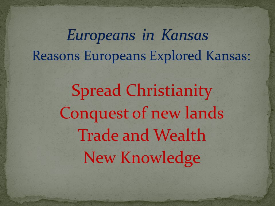 Reasons Europeans Explored Kansas: Spread Christianity Conquest of new lands Trade and Wealth New Knowledge
