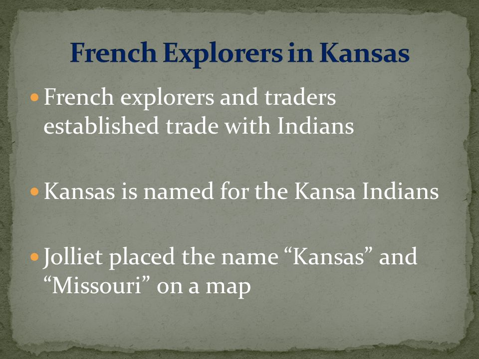French explorers and traders established trade with Indians Kansas is named for the Kansa Indians Jolliet placed the name Kansas and Missouri on a map