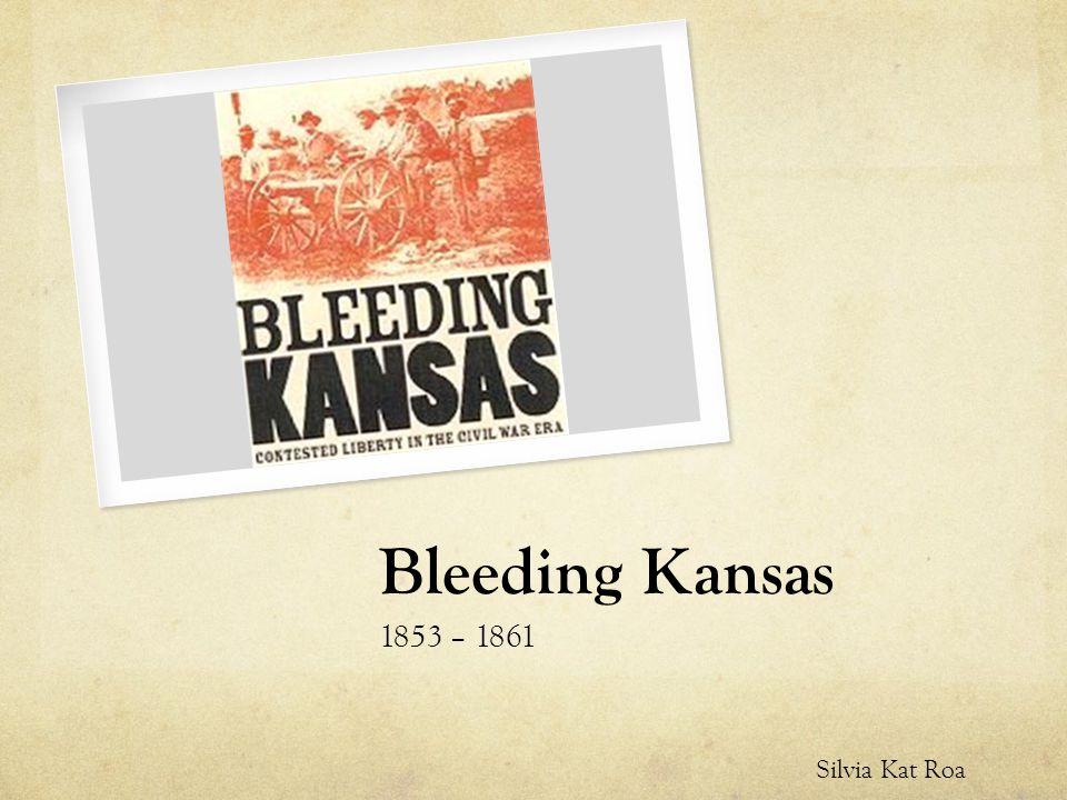 Bleeding Kansas 1853 – 1861 Silvia Kat Roa
