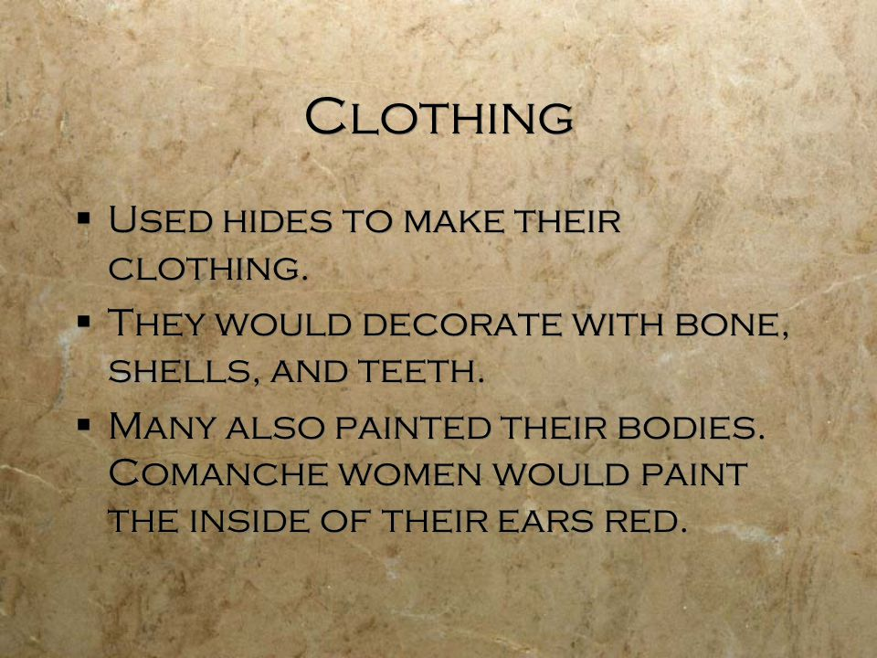 Clothing  Used hides to make their clothing.  They would decorate with bone, shells, and teeth.