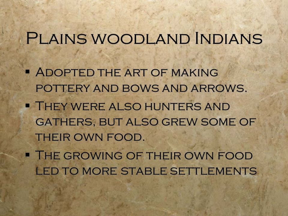 Plains woodland Indians  Adopted the art of making pottery and bows and arrows.