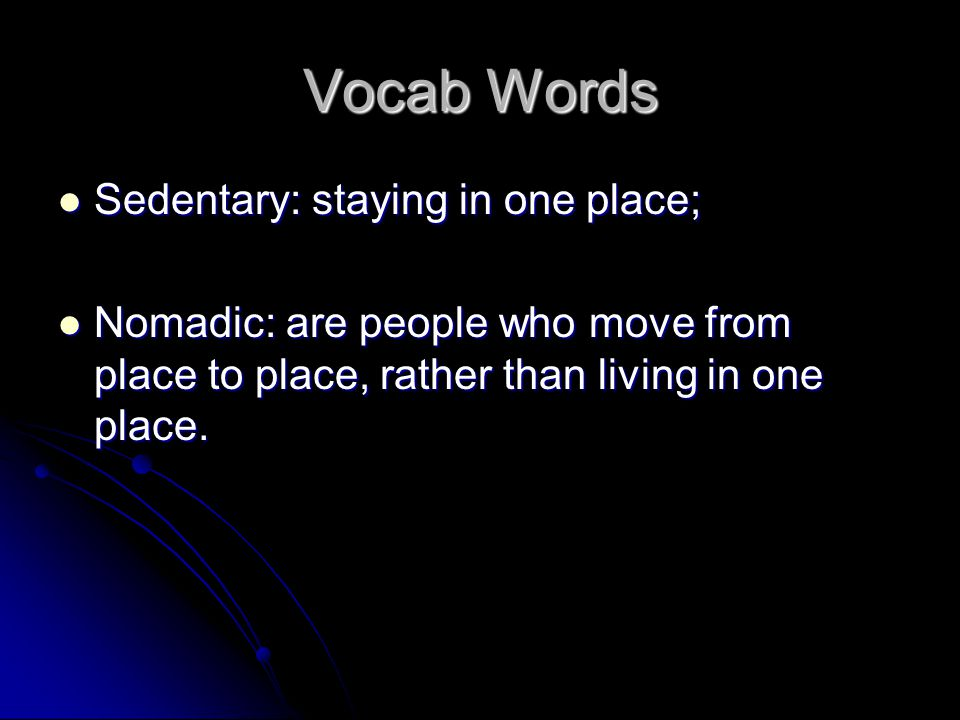 Vocab Words Sedentary: staying in one place; Sedentary: staying in one place; Nomadic: are people who move from place to place, rather than living in